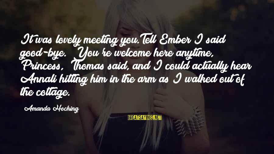 """Ember Sayings By Amanda Hocking: It was lovely meeting you.Tell Ember I said good-bye.""""""""You're welcome here anytime, Princess,"""" Thomas said,"""