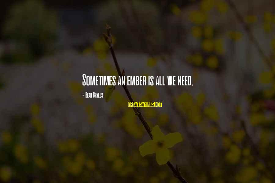 Ember Sayings By Bear Grylls: Sometimes an ember is all we need.