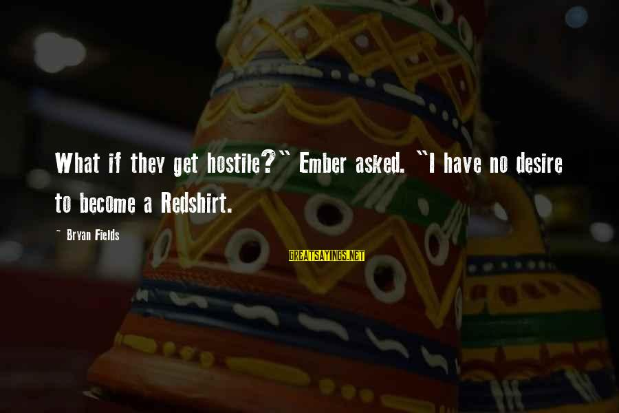 """Ember Sayings By Bryan Fields: What if they get hostile?"""" Ember asked. """"I have no desire to become a Redshirt."""