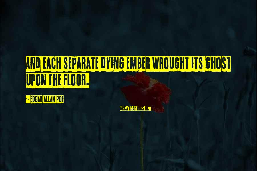 Ember Sayings By Edgar Allan Poe: And each separate dying ember wrought its ghost upon the floor.