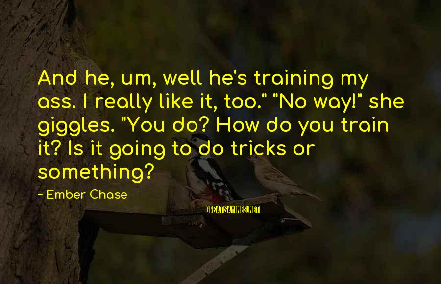"""Ember Sayings By Ember Chase: And he, um, well he's training my ass. I really like it, too."""" """"No way!"""""""