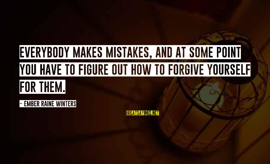 Ember Sayings By Ember Raine Winters: Everybody makes mistakes, and at some point you have to figure out how to forgive