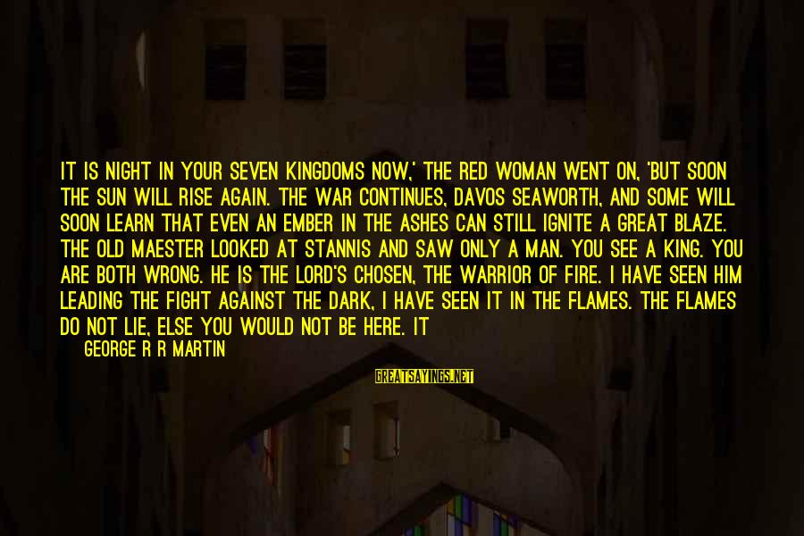 Ember Sayings By George R R Martin: It is night in your Seven Kingdoms now,' the red woman went on, 'but soon