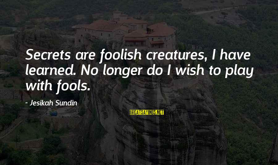 Ember Sayings By Jesikah Sundin: Secrets are foolish creatures, I have learned. No longer do I wish to play with
