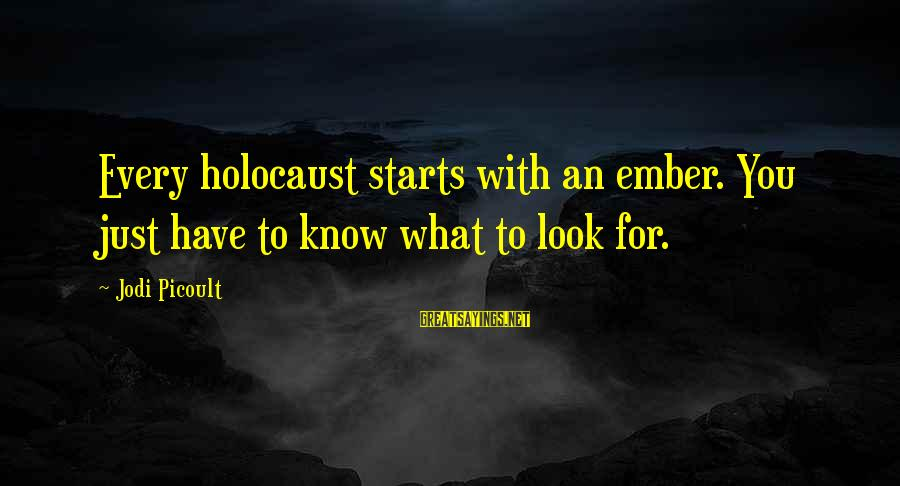 Ember Sayings By Jodi Picoult: Every holocaust starts with an ember. You just have to know what to look for.