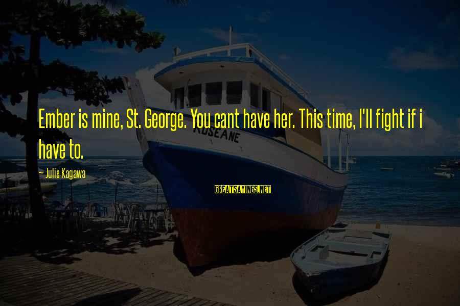Ember Sayings By Julie Kagawa: Ember is mine, St. George. You cant have her. This time, I'll fight if i