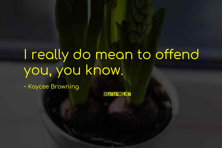 Ember Sayings By Kaycee Browning: I really do mean to offend you, you know.