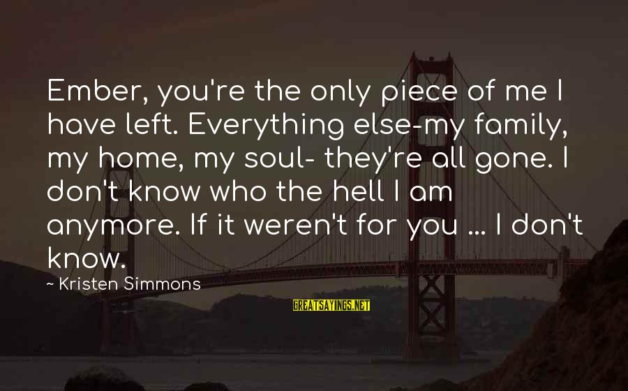 Ember Sayings By Kristen Simmons: Ember, you're the only piece of me I have left. Everything else-my family, my home,