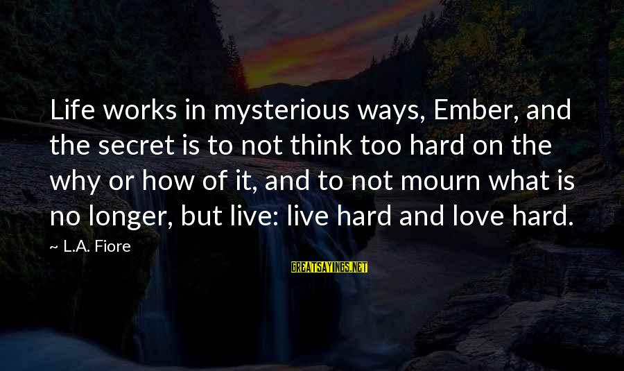 Ember Sayings By L.A. Fiore: Life works in mysterious ways, Ember, and the secret is to not think too hard