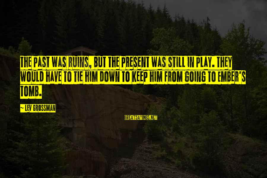 Ember Sayings By Lev Grossman: The past was ruins, but the present was still in play. They would have to