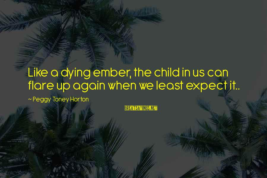 Ember Sayings By Peggy Toney Horton: Like a dying ember, the child in us can flare up again when we least