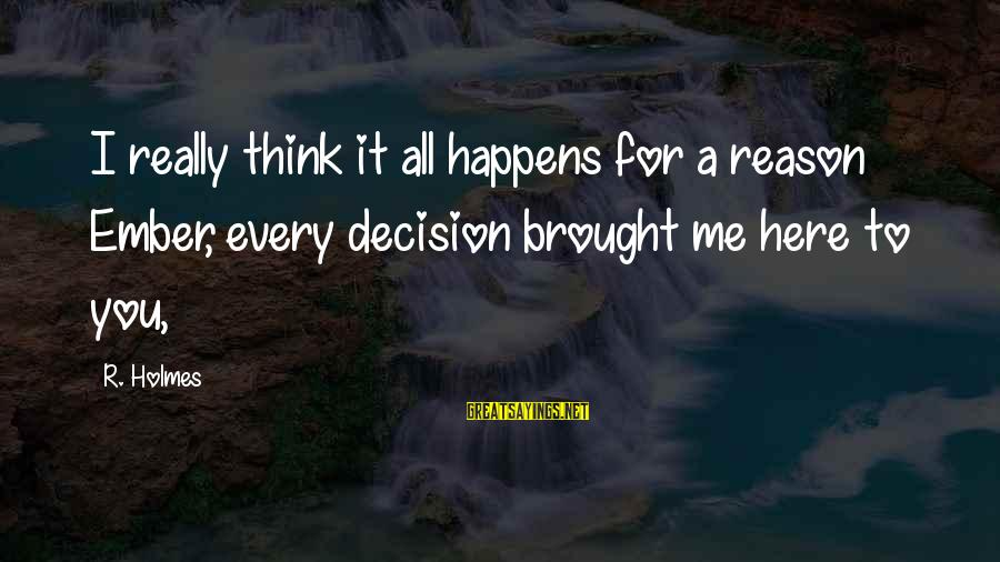 Ember Sayings By R. Holmes: I really think it all happens for a reason Ember, every decision brought me here
