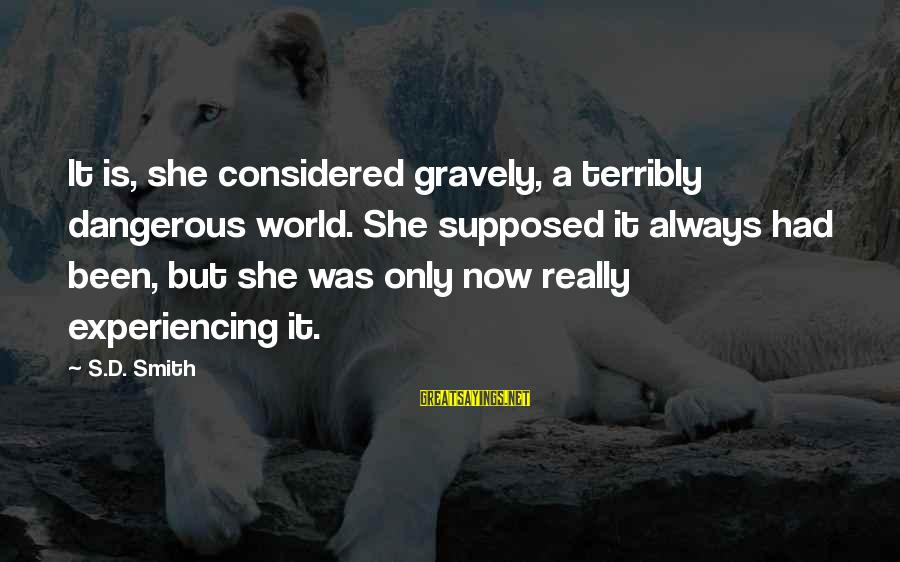 Ember Sayings By S.D. Smith: It is, she considered gravely, a terribly dangerous world. She supposed it always had been,
