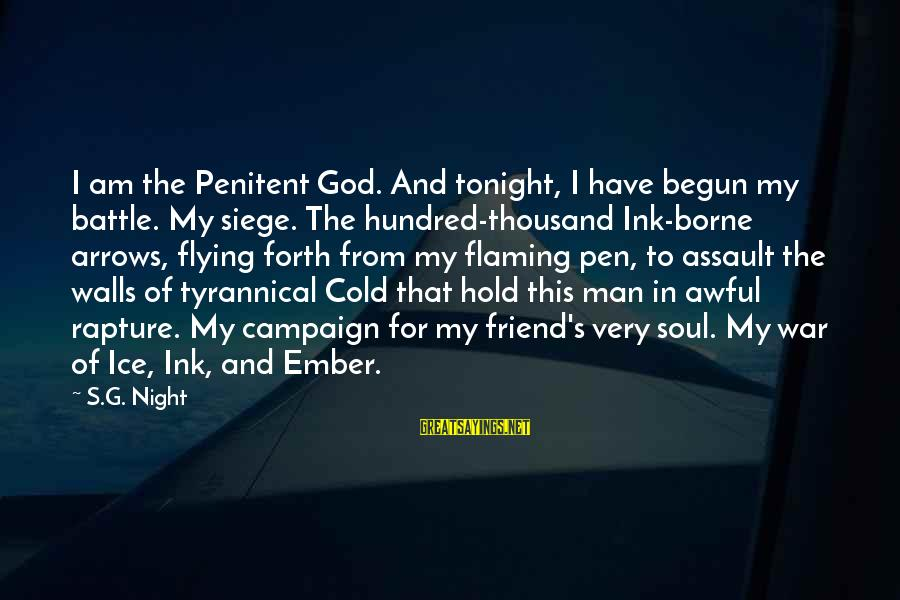 Ember Sayings By S.G. Night: I am the Penitent God. And tonight, I have begun my battle. My siege. The