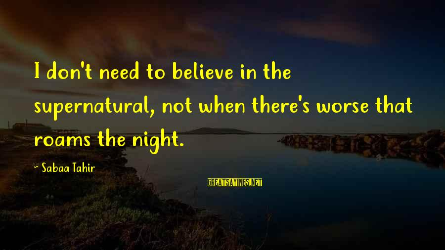Ember Sayings By Sabaa Tahir: I don't need to believe in the supernatural, not when there's worse that roams the