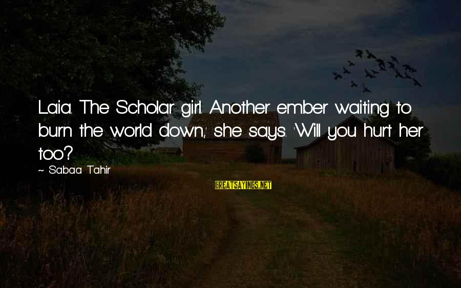 Ember Sayings By Sabaa Tahir: Laia. The Scholar girl. Another ember waiting to burn the world down,' she says. 'Will
