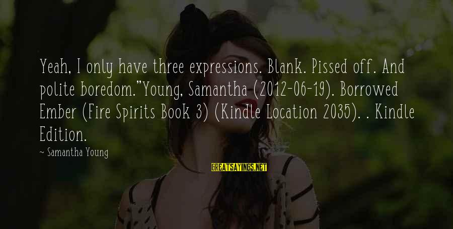 """Ember Sayings By Samantha Young: Yeah, I only have three expressions. Blank. Pissed off. And polite boredom.""""Young, Samantha (2012-06-19). Borrowed"""