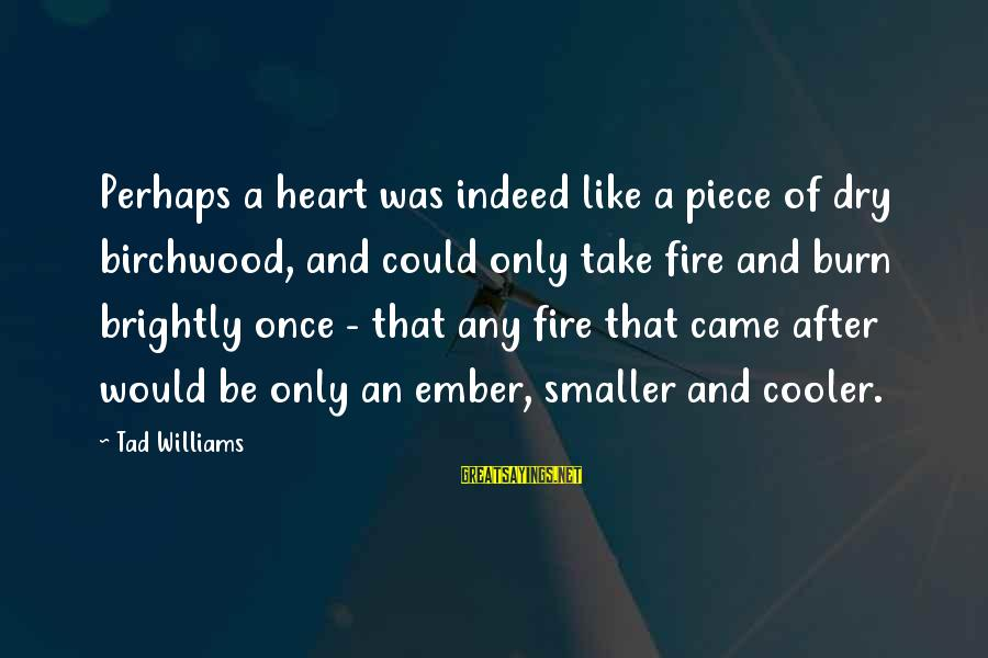 Ember Sayings By Tad Williams: Perhaps a heart was indeed like a piece of dry birchwood, and could only take