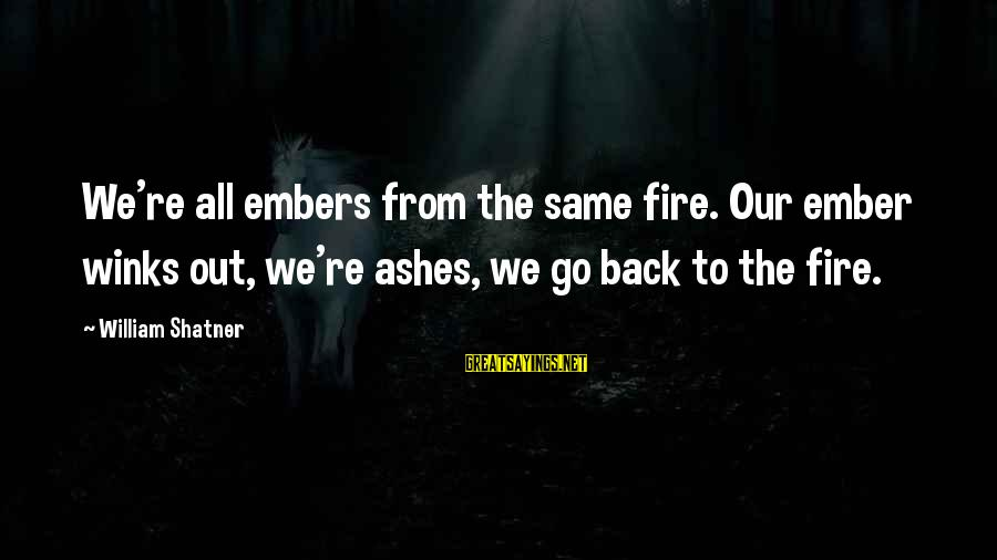 Ember Sayings By William Shatner: We're all embers from the same fire. Our ember winks out, we're ashes, we go