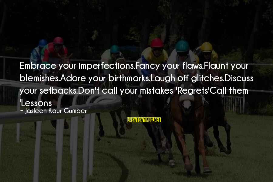 Embrace Your Imperfections Sayings By Jasleen Kaur Gumber: Embrace your imperfections.Fancy your flaws.Flaunt your blemishes.Adore your birthmarks.Laugh off glitches.Discuss your setbacks.Don't call your