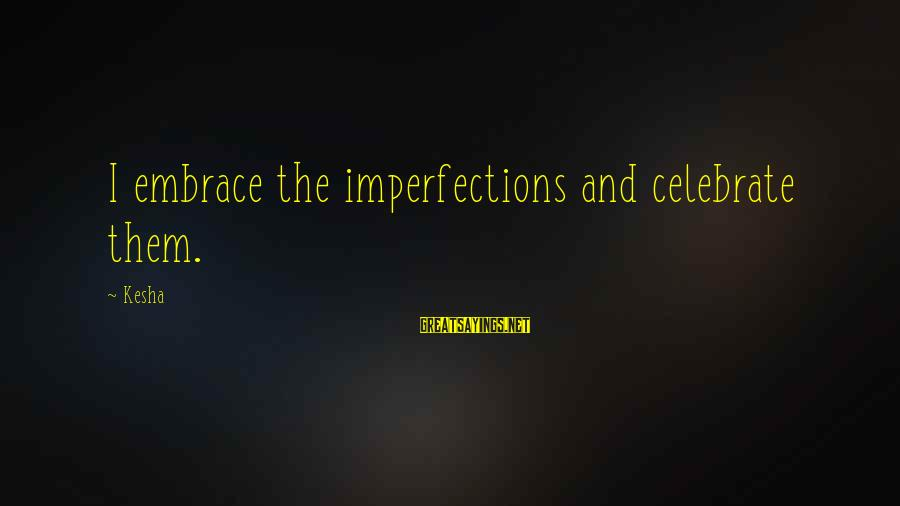 Embrace Your Imperfections Sayings By Kesha: I embrace the imperfections and celebrate them.