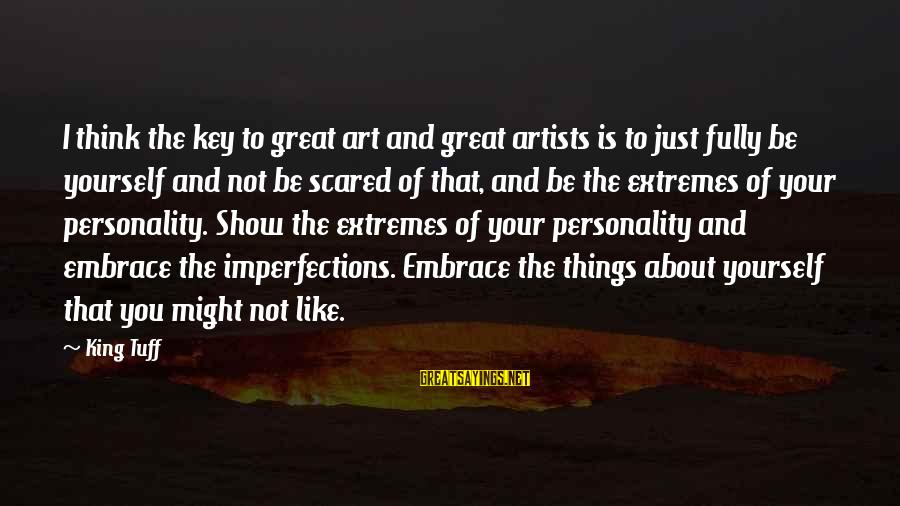 Embrace Your Imperfections Sayings By King Tuff: I think the key to great art and great artists is to just fully be