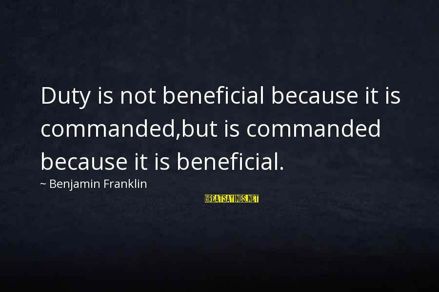 Embracing Challenges Sayings By Benjamin Franklin: Duty is not beneficial because it is commanded,but is commanded because it is beneficial.