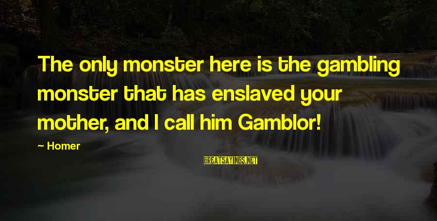 Embracing Challenges Sayings By Homer: The only monster here is the gambling monster that has enslaved your mother, and I