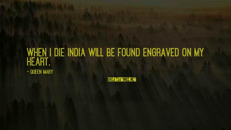 Embracing Challenges Sayings By Queen Mary: When I die India will be found engraved on my heart.