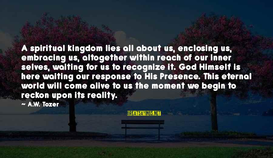 Embracing The World Sayings By A.W. Tozer: A spiritual kingdom lies all about us, enclosing us, embracing us, altogether within reach of