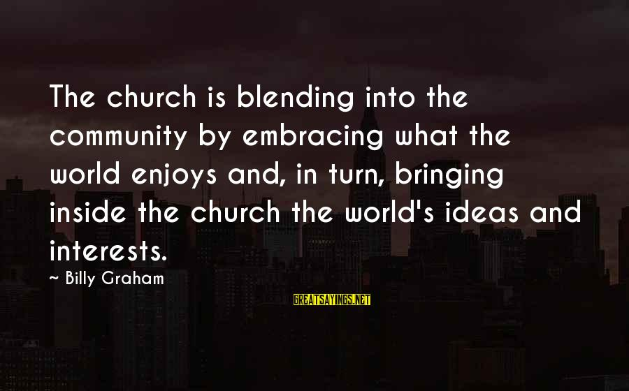 Embracing The World Sayings By Billy Graham: The church is blending into the community by embracing what the world enjoys and, in