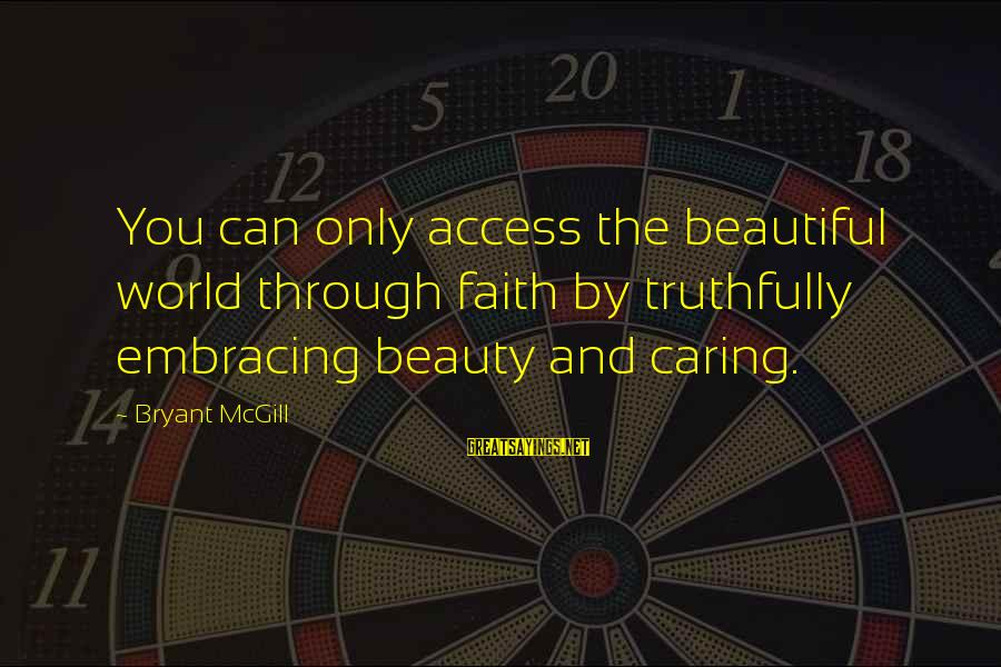 Embracing The World Sayings By Bryant McGill: You can only access the beautiful world through faith by truthfully embracing beauty and caring.