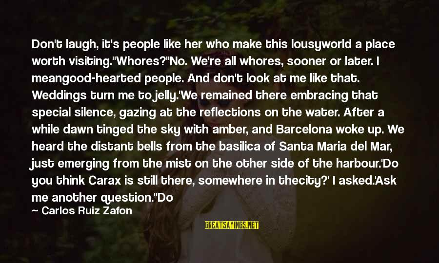 Embracing The World Sayings By Carlos Ruiz Zafon: Don't laugh, it's people like her who make this lousyworld a place worth visiting.''Whores?''No. We're