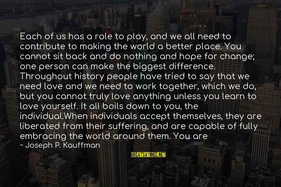 Embracing The World Sayings By Joseph P. Kauffman: Each of us has a role to play, and we all need to contribute to