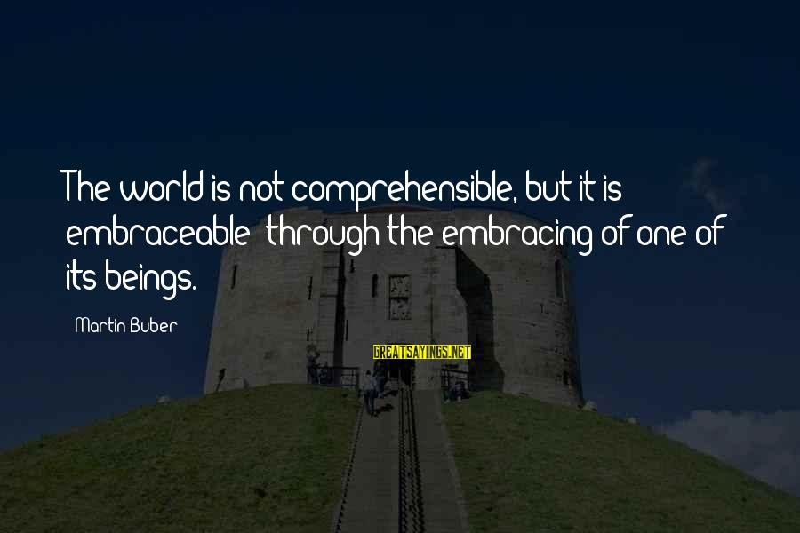 Embracing The World Sayings By Martin Buber: The world is not comprehensible, but it is embraceable: through the embracing of one of