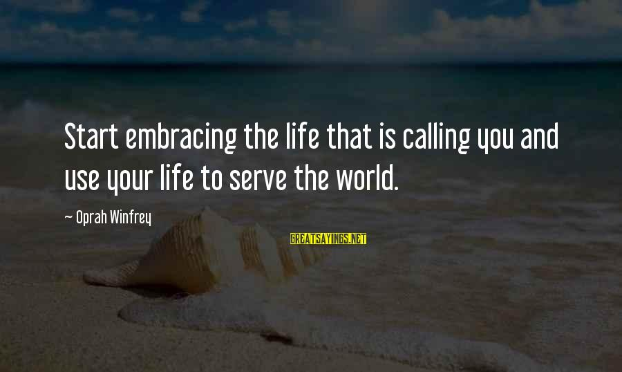 Embracing The World Sayings By Oprah Winfrey: Start embracing the life that is calling you and use your life to serve the