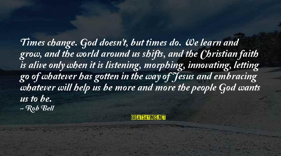 Embracing The World Sayings By Rob Bell: Times change. God doesn't, but times do. We learn and grow, and the world around