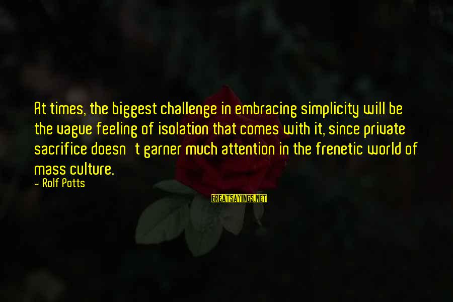 Embracing The World Sayings By Rolf Potts: At times, the biggest challenge in embracing simplicity will be the vague feeling of isolation