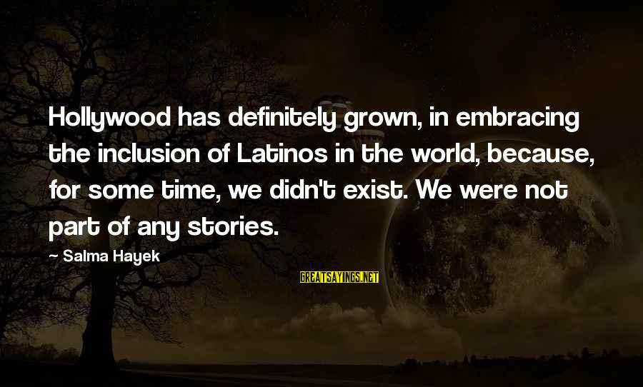 Embracing The World Sayings By Salma Hayek: Hollywood has definitely grown, in embracing the inclusion of Latinos in the world, because, for