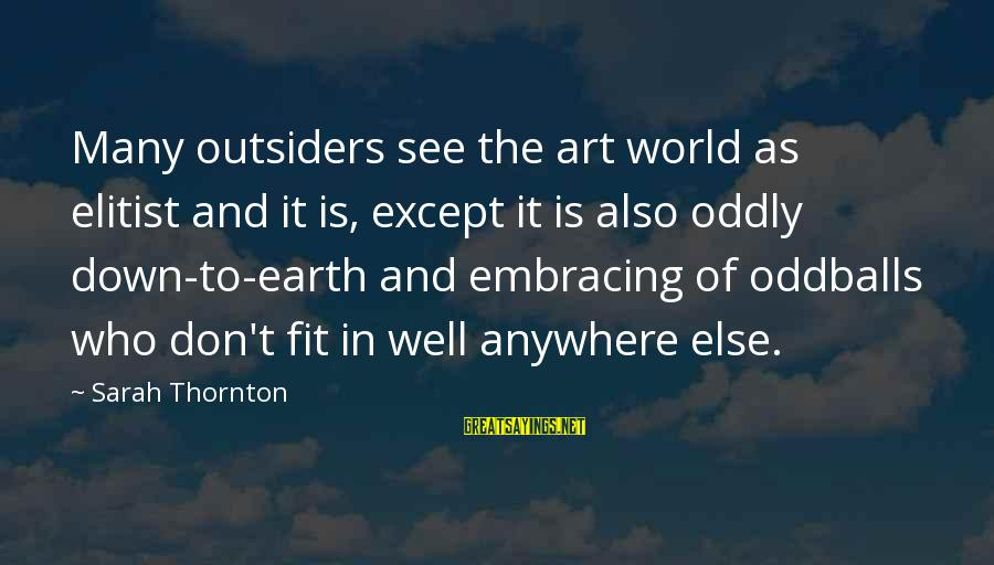 Embracing The World Sayings By Sarah Thornton: Many outsiders see the art world as elitist and it is, except it is also