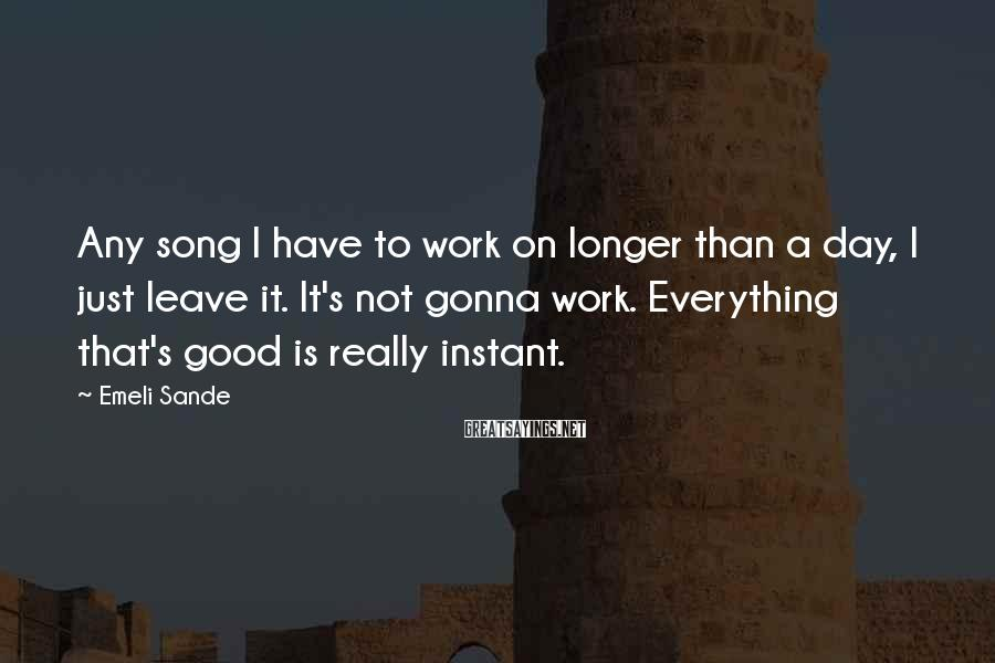 Emeli Sande Sayings: Any song I have to work on longer than a day, I just leave it.