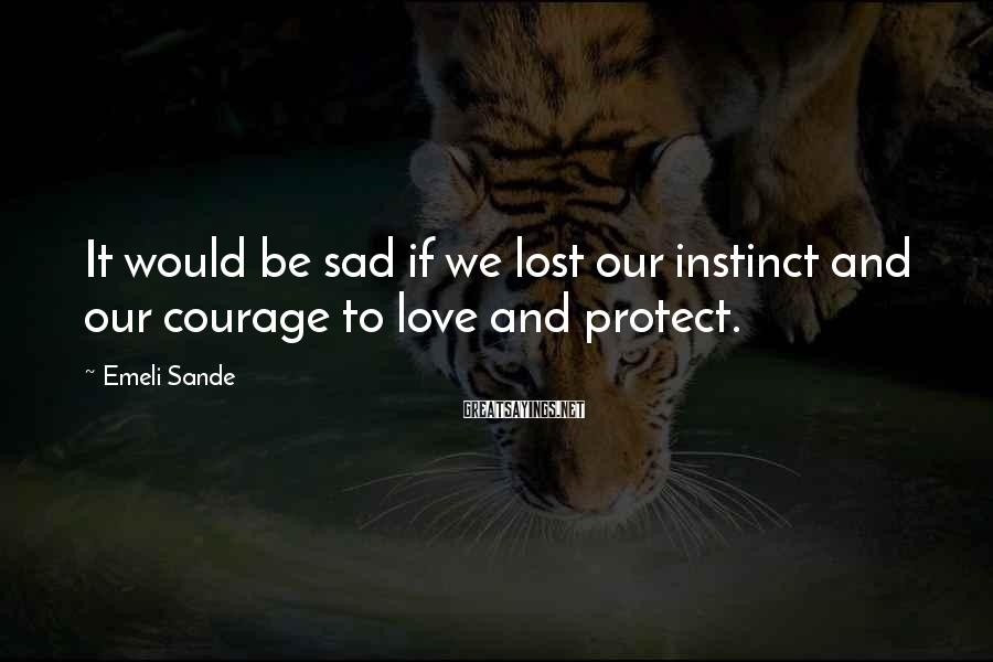 Emeli Sande Sayings: It would be sad if we lost our instinct and our courage to love and