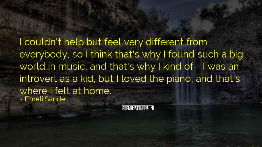 Emeli Sande Sayings: I couldn't help but feel very different from everybody, so I think that's why I