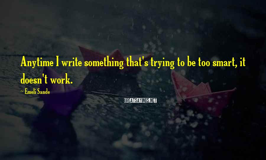 Emeli Sande Sayings: Anytime I write something that's trying to be too smart, it doesn't work.