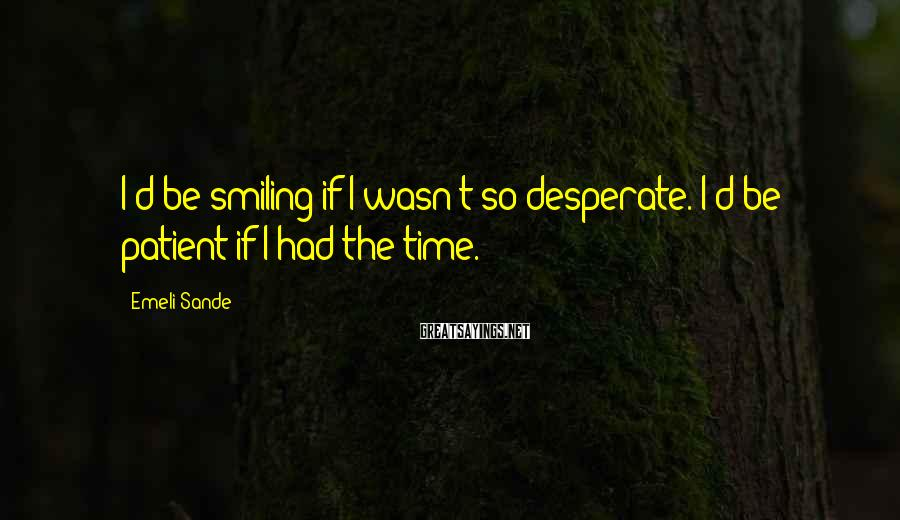 Emeli Sande Sayings: I'd be smiling if I wasn't so desperate. I'd be patient if I had the