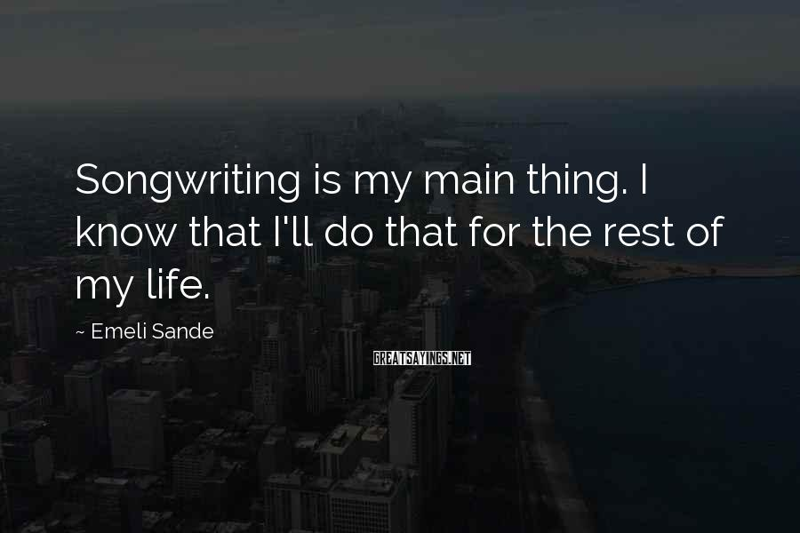 Emeli Sande Sayings: Songwriting is my main thing. I know that I'll do that for the rest of