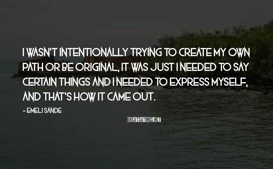 Emeli Sande Sayings: I wasn't intentionally trying to create my own path or be original, it was just