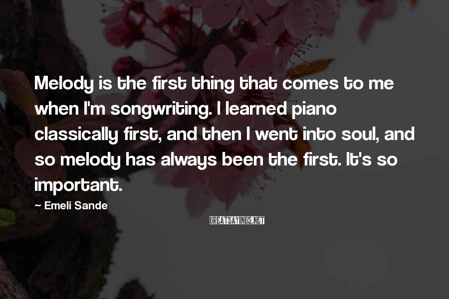 Emeli Sande Sayings: Melody is the first thing that comes to me when I'm songwriting. I learned piano