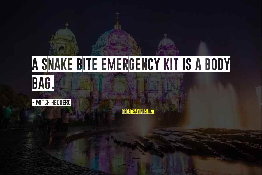 Emergency Kit Sayings By Mitch Hedberg: A snake bite emergency kit is a body bag.