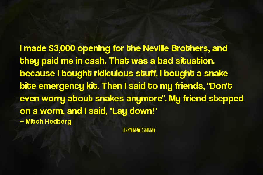 Emergency Kit Sayings By Mitch Hedberg: I made $3,000 opening for the Neville Brothers, and they paid me in cash. That